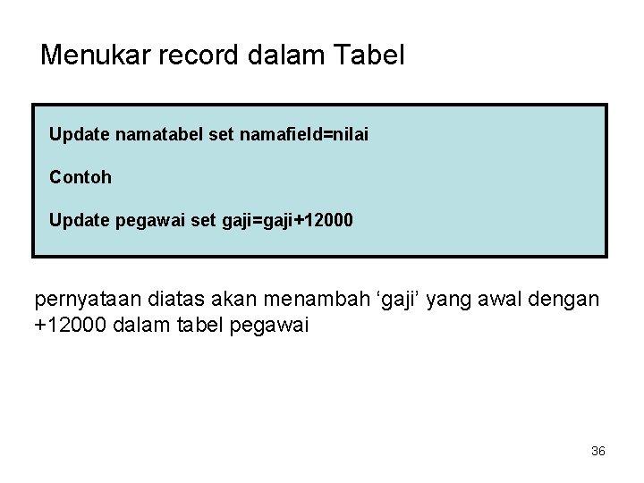 Menukar record dalam Tabel Update namatabel set namafield=nilai Contoh Update pegawai set gaji=gaji+12000 pernyataan