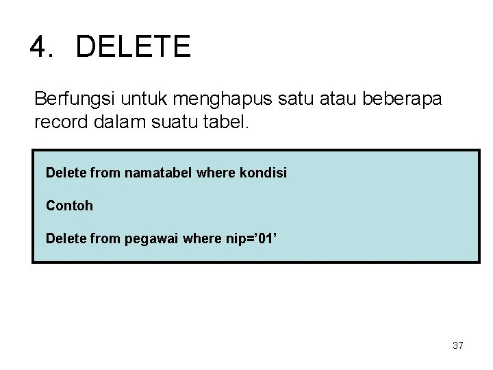 4. DELETE Berfungsi untuk menghapus satu atau beberapa record dalam suatu tabel. Delete from