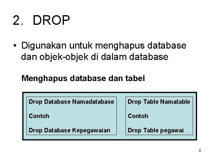 2. DROP • Digunakan untuk menghapus database dan objek-objek di dalam database Menghapus database