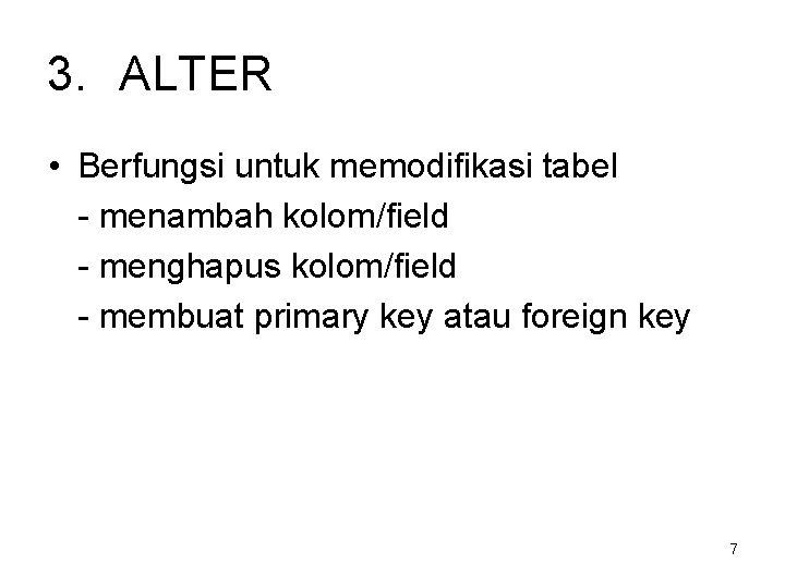 3. ALTER • Berfungsi untuk memodifikasi tabel - menambah kolom/field - menghapus kolom/field -