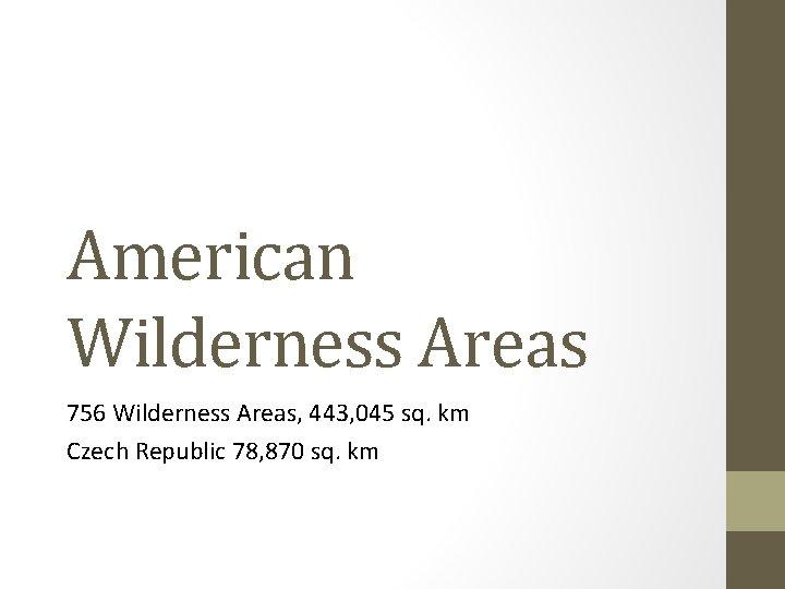 American Wilderness Areas 756 Wilderness Areas, 443, 045 sq. km Czech Republic 78, 870