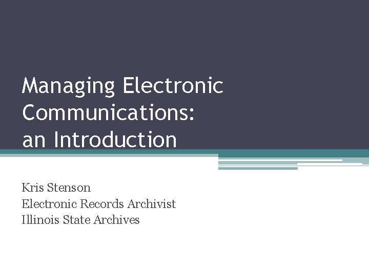 Managing Electronic Communications: an Introduction Kris Stenson Electronic Records Archivist Illinois State Archives