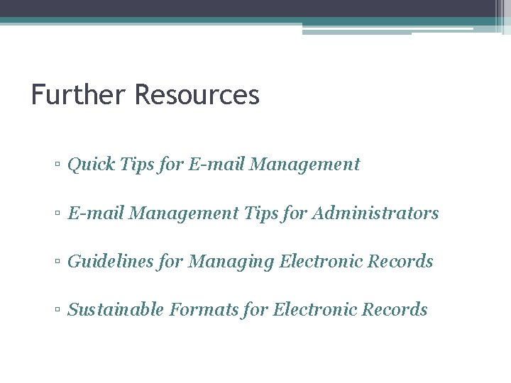 Further Resources ▫ Quick Tips for E-mail Management ▫ E-mail Management Tips for Administrators