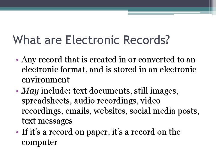 What are Electronic Records? • Any record that is created in or converted to