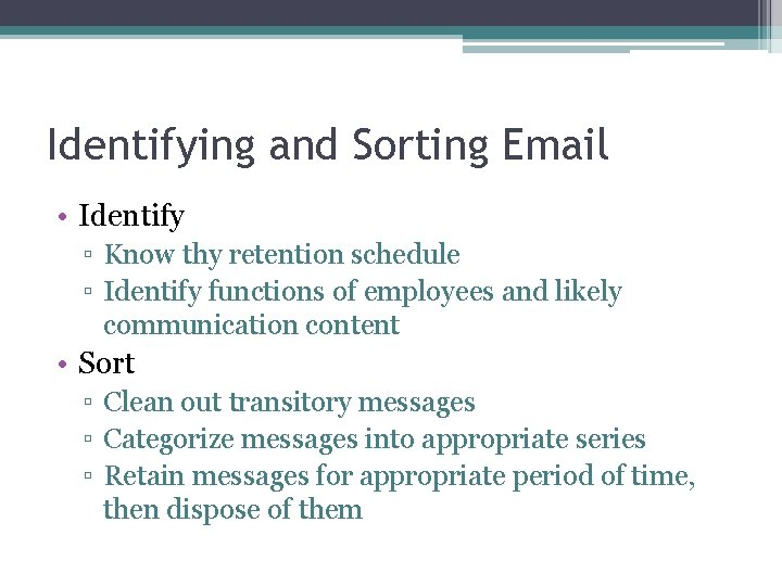 Identifying and Sorting Email • Identify ▫ Know thy retention schedule ▫ Identify functions