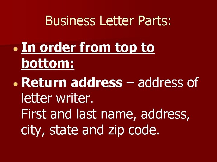 Business Letter Parts: In order from top to bottom: Return address – address of