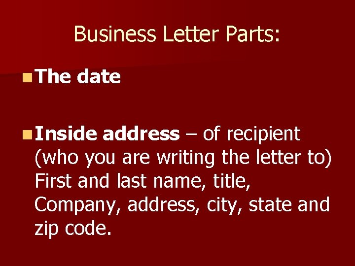 Business Letter Parts: n The date n Inside address – of recipient (who you
