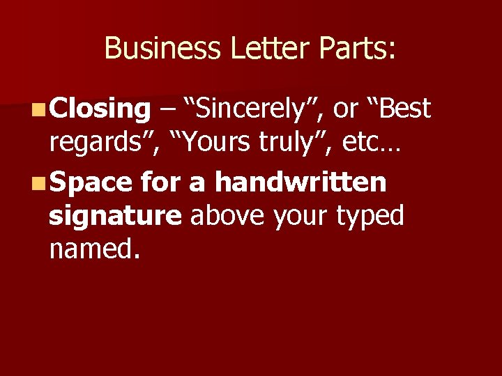 """Business Letter Parts: n Closing – """"Sincerely"""", or """"Best regards"""", """"Yours truly"""", etc… n"""