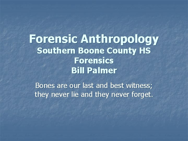 Forensic Anthropology Southern Boone County HS Forensics Bill Palmer Bones are our last and