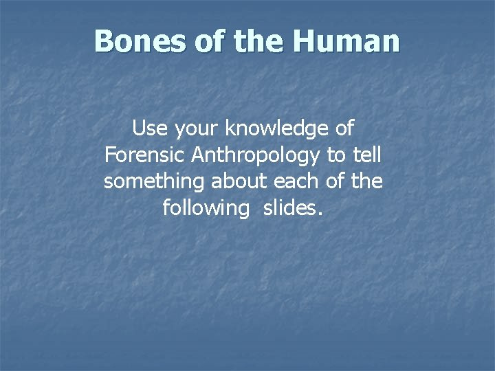 Bones of the Human Use your knowledge of Forensic Anthropology to tell something about