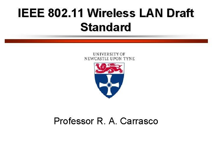 IEEE 802. 11 Wireless LAN Draft Standard Professor R. A. Carrasco