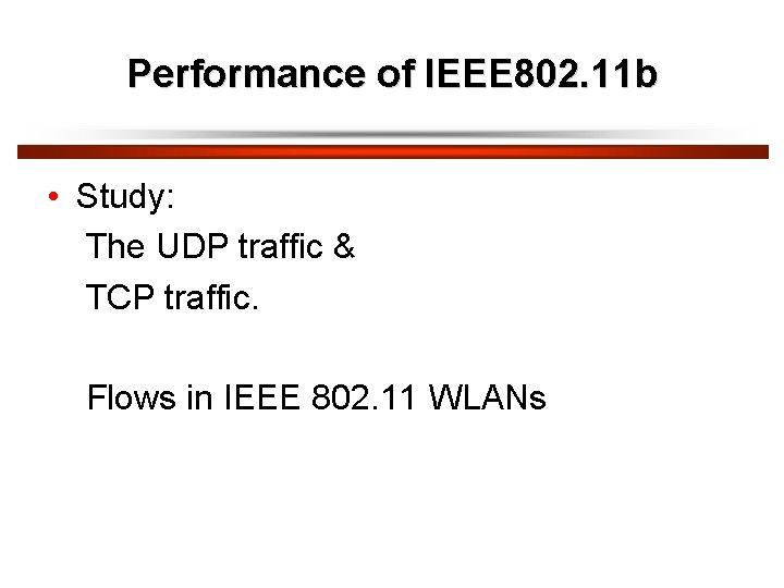 Performance of IEEE 802. 11 b • Study: The UDP traffic & TCP traffic.