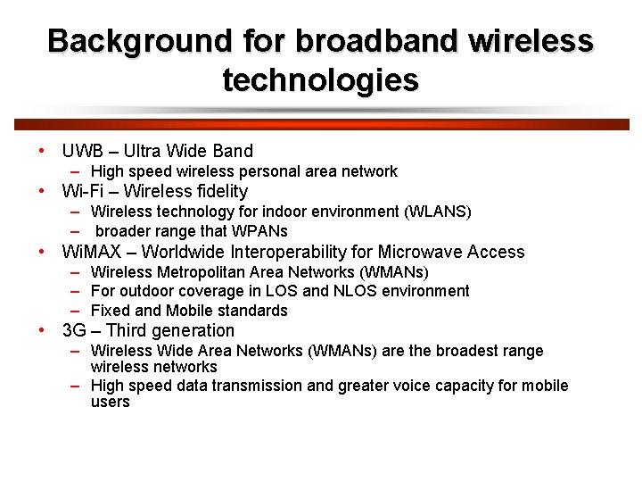 Background for broadband wireless technologies • UWB – Ultra Wide Band – High speed