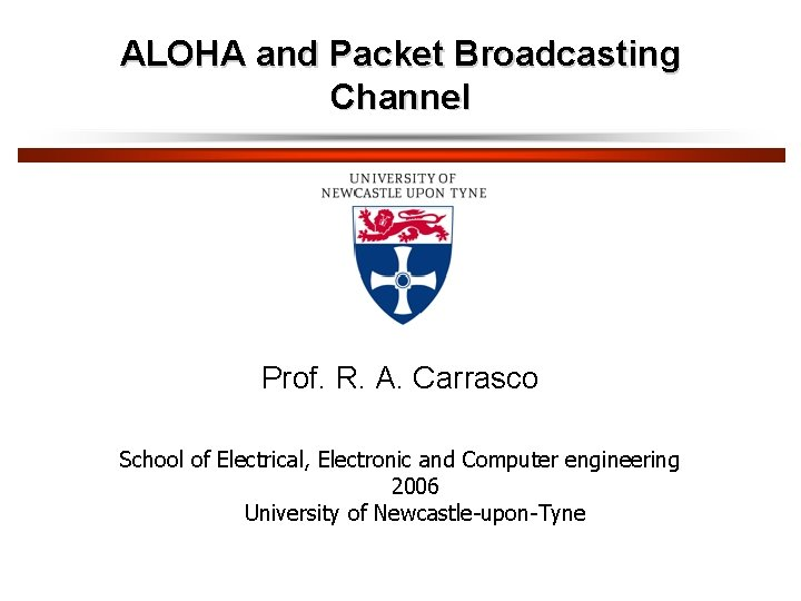 ALOHA and Packet Broadcasting Channel Prof. R. A. Carrasco School of Electrical, Electronic and