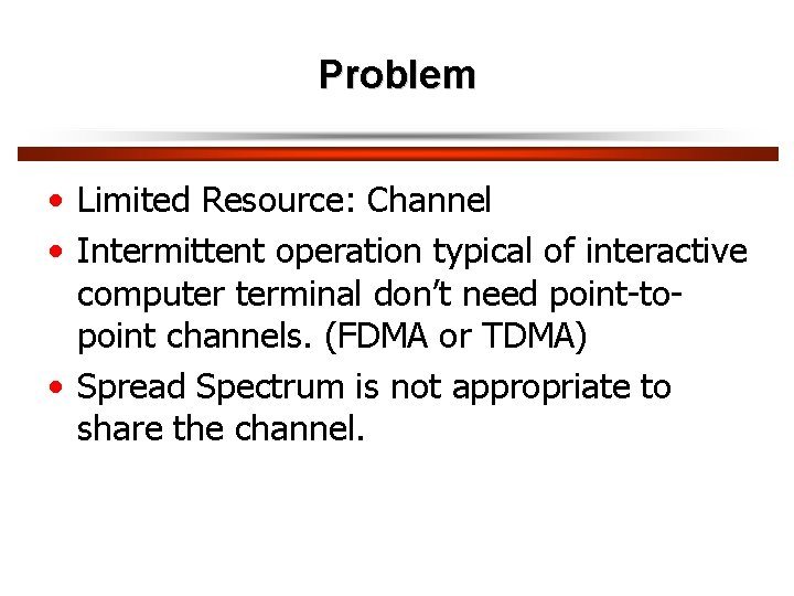 Problem • Limited Resource: Channel • Intermittent operation typical of interactive computer terminal don't