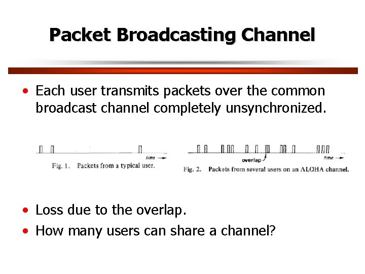 Packet Broadcasting Channel • Each user transmits packets over the common broadcast channel completely