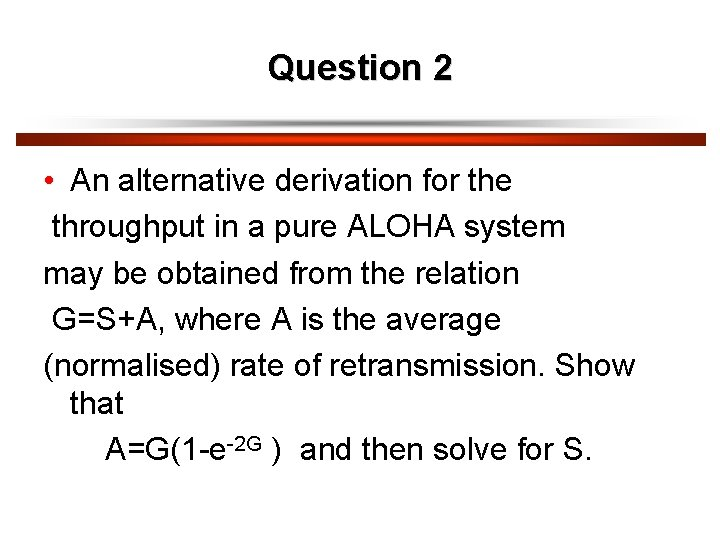 Question 2 • An alternative derivation for the throughput in a pure ALOHA system