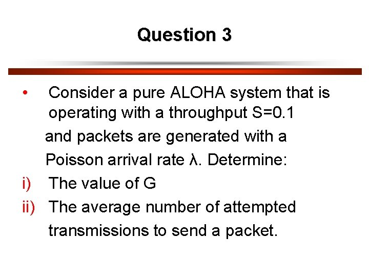 Question 3 • Consider a pure ALOHA system that is operating with a throughput