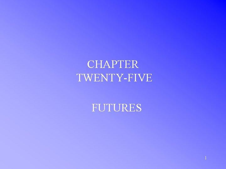 CHAPTER TWENTY-FIVE FUTURES 1