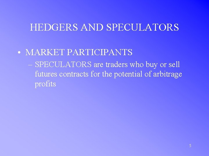 HEDGERS AND SPECULATORS • MARKET PARTICIPANTS – SPECULATORS are traders who buy or sell