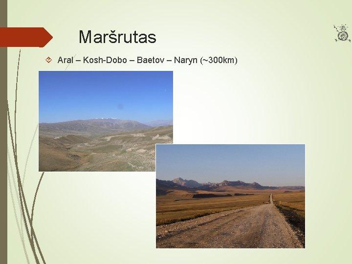 Maršrutas Aral – Kosh-Dobo – Baetov – Naryn (~300 km)
