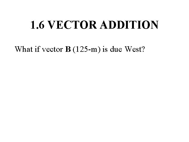 1. 6 VECTOR ADDITION What if vector B (125 -m) is due West?