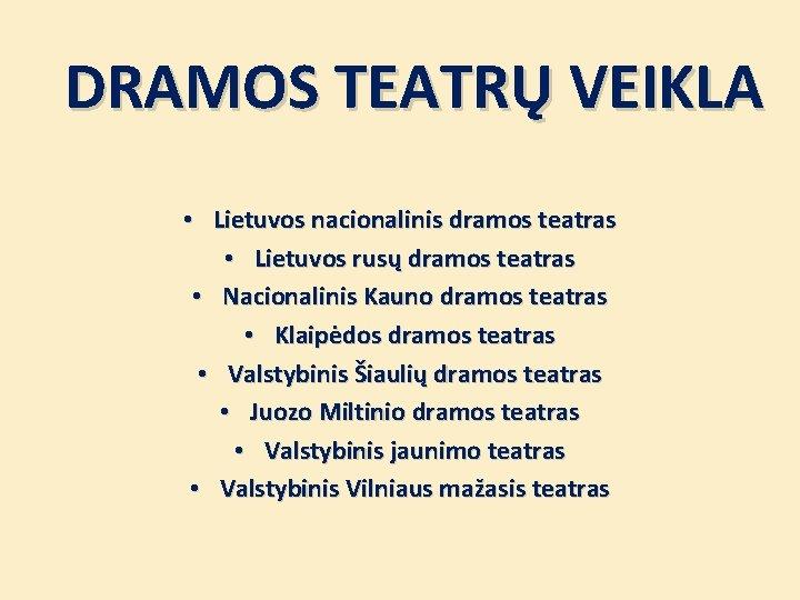 DRAMOS TEATRŲ VEIKLA • Lietuvos nacionalinis dramos teatras • Lietuvos rusų dramos teatras •