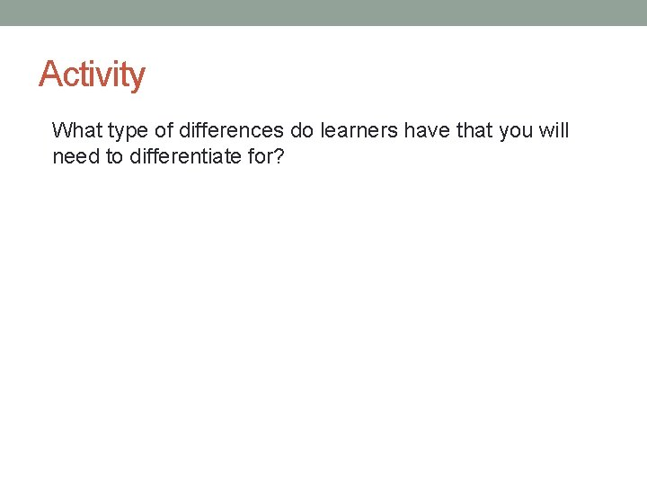 Activity What type of differences do learners have that you will need to differentiate