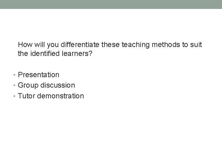 How will you differentiate these teaching methods to suit the identified learners? • Presentation