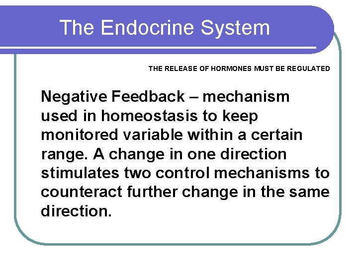 The Endocrine System THE RELEASE OF HORMONES MUST BE REGULATED Negative Feedback – mechanism