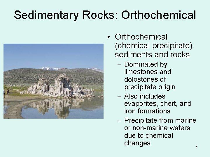 Sedimentary Rocks: Orthochemical • Orthochemical (chemical precipitate) sediments and rocks – Dominated by limestones