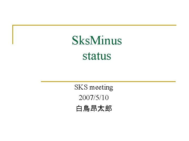 Sks. Minus status SKS meeting 2007/5/10 白鳥昂太郎