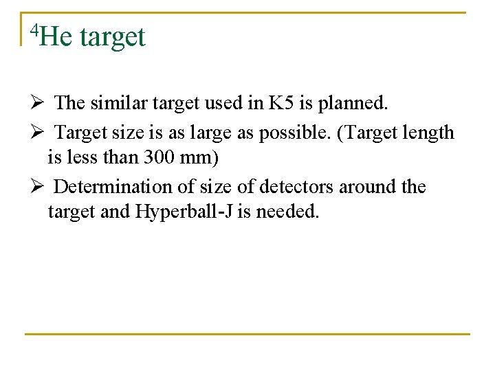 4 He target Ø The similar target used in K 5 is planned. Ø