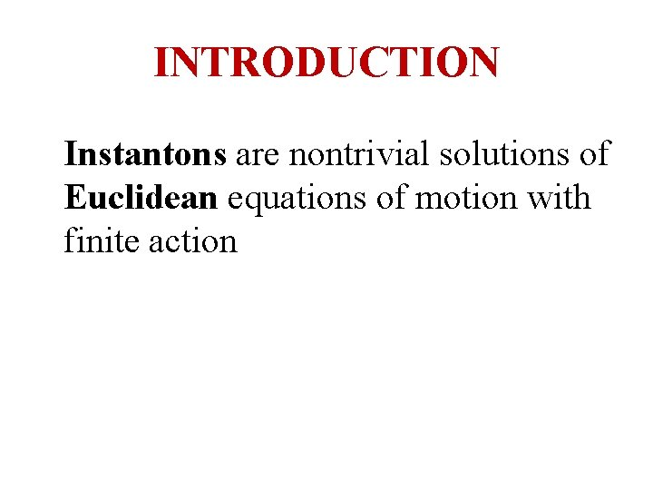 INTRODUCTION Instantons are nontrivial solutions of Euclidean equations of motion with finite action