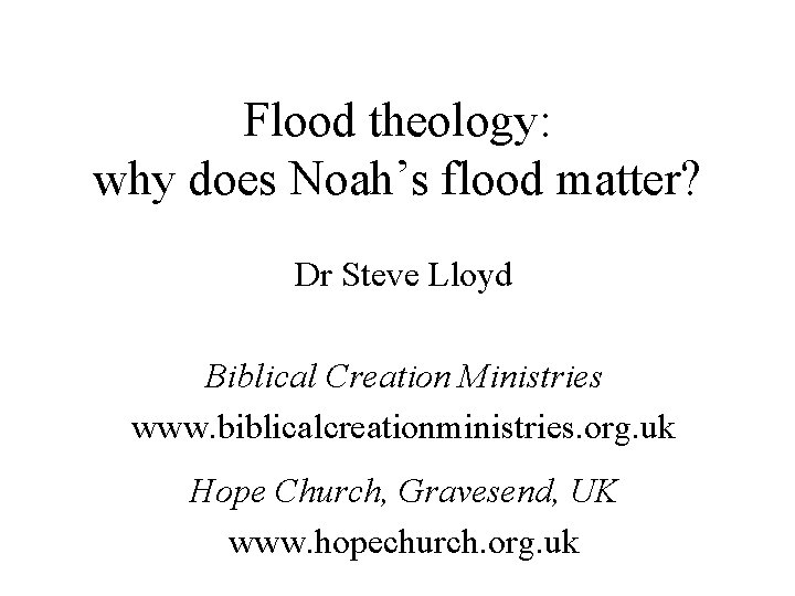 Flood theology: why does Noah's flood matter? Dr Steve Lloyd Biblical Creation Ministries www.