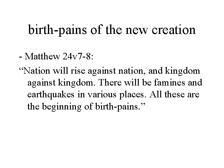 """birth-pains of the new creation - Matthew 24 v 7 -8: """"Nation will rise"""