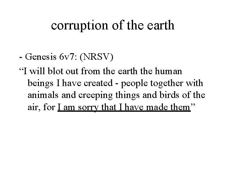 """corruption of the earth - Genesis 6 v 7: (NRSV) """"I will blot out"""
