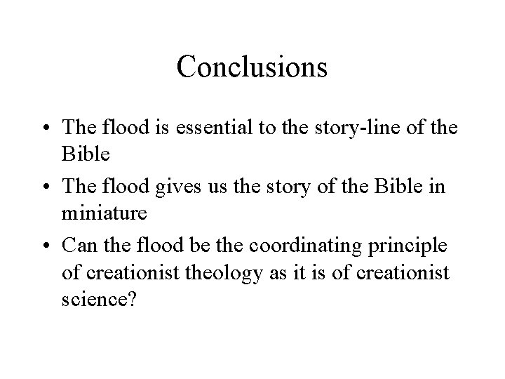 Conclusions • The flood is essential to the story-line of the Bible • The