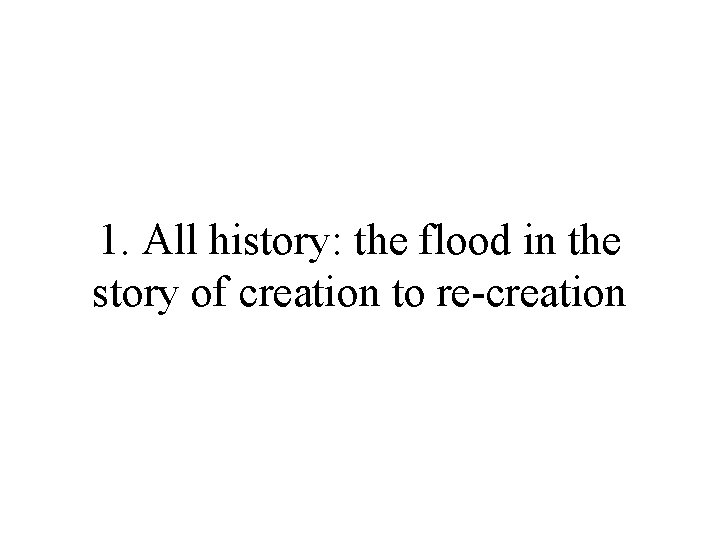 1. All history: the flood in the story of creation to re-creation