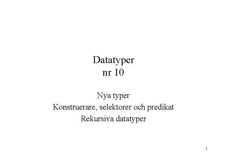 Datatyper nr 10 Nya typer Konstruerare, selektorer och predikat Rekursiva datatyper 1