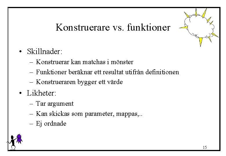 Konstruerare vs. funktioner • Skillnader: – Konstruerar kan matchas i mönster – Funktioner beräknar