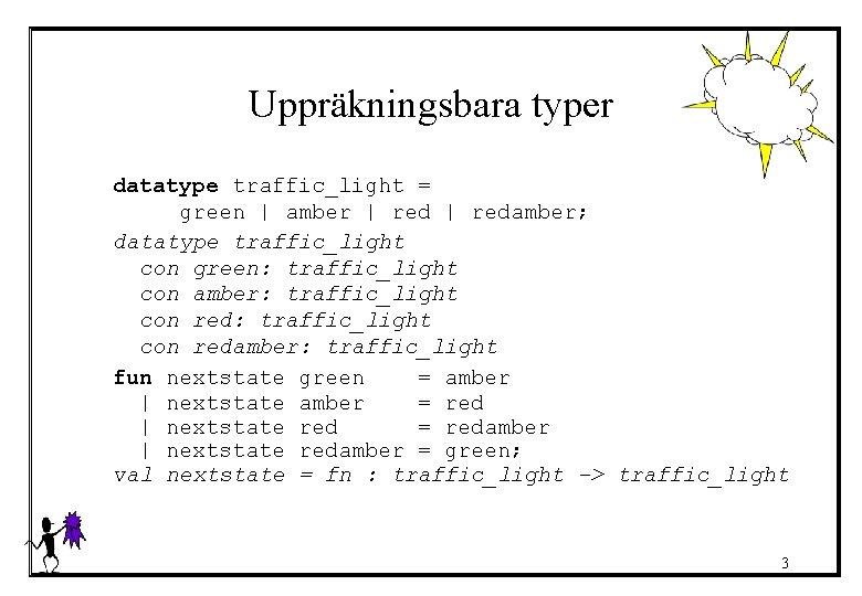 Uppräkningsbara typer datatype traffic_light = green   amber   redamber; datatype traffic_light con green: