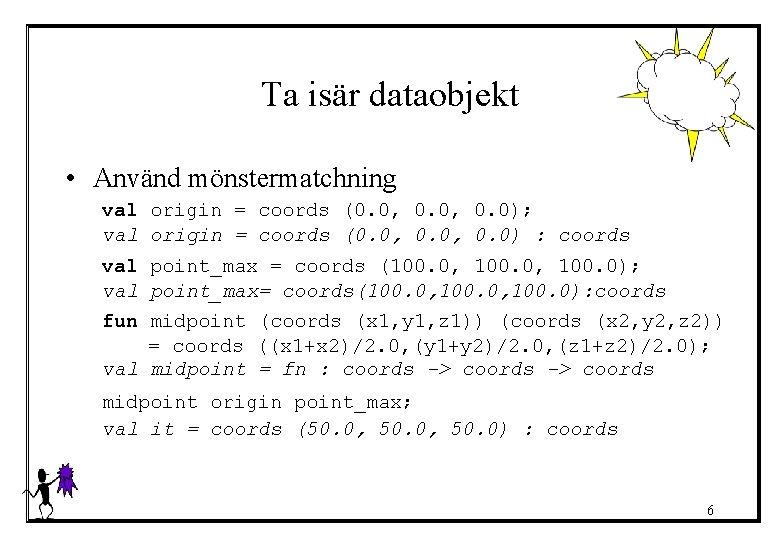 Ta isär dataobjekt • Använd mönstermatchning val origin = coords (0. 0, 0. 0);