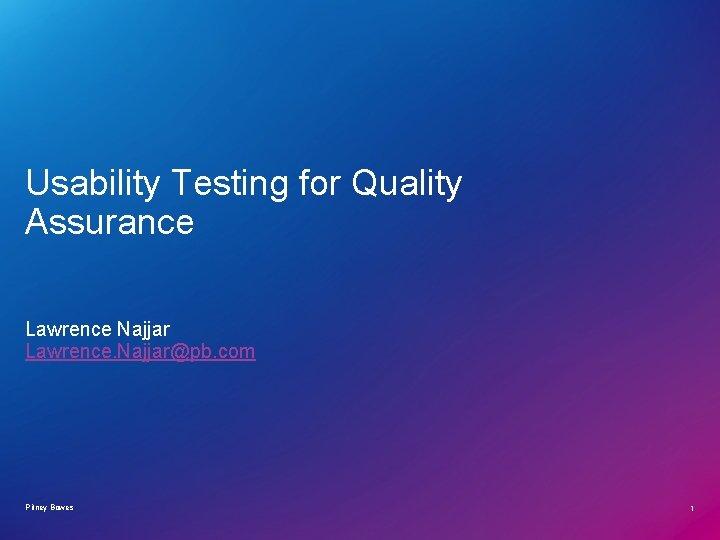 Usability Testing for Quality Assurance Lawrence Najjar Lawrence. Najjar@pb. com Pitney Bowes 1