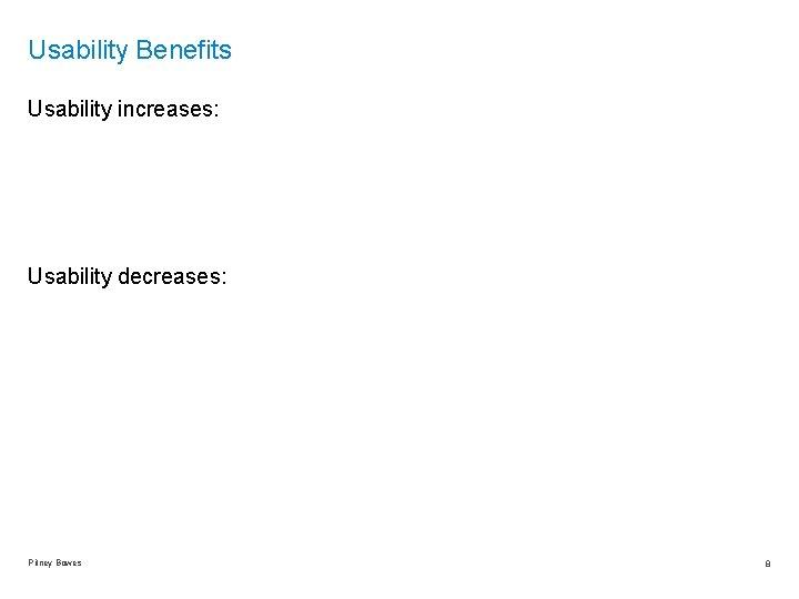 Usability Benefits Usability increases: Usability decreases: Pitney Bowes 8