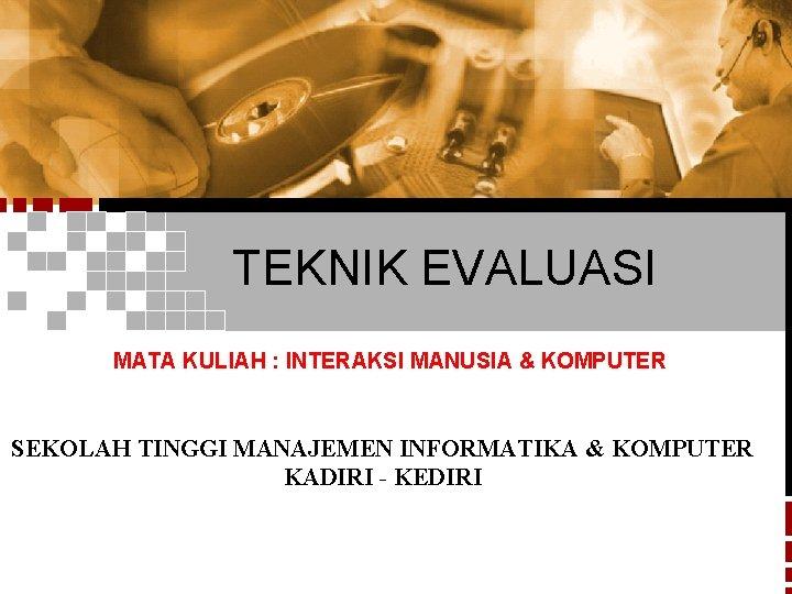 TEKNIK EVALUASI MATA KULIAH : INTERAKSI MANUSIA & KOMPUTER SEKOLAH TINGGI MANAJEMEN INFORMATIKA &