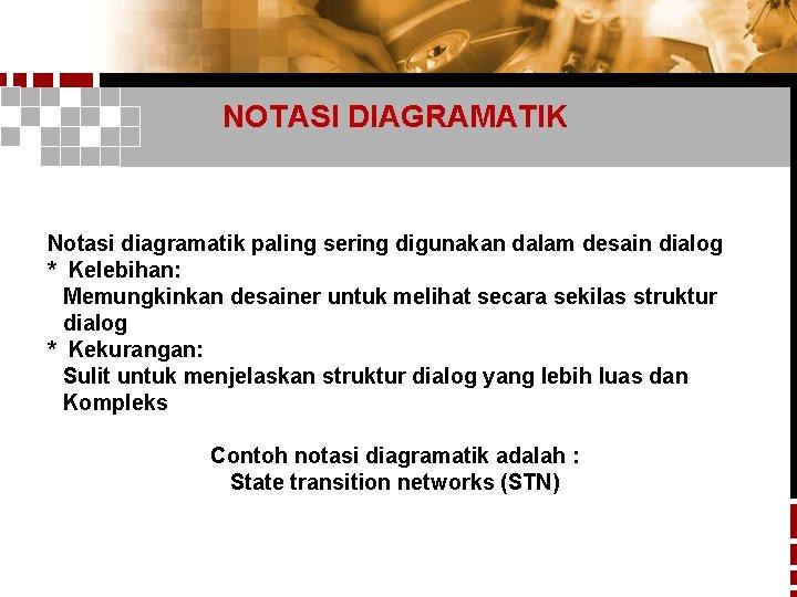 NOTASI DIAGRAMATIK Notasi diagramatik paling sering digunakan dalam desain dialog * Kelebihan: Memungkinkan desainer