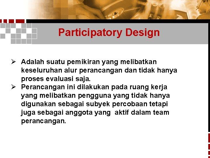 Participatory Design Ø Adalah suatu pemikiran yang melibatkan keseluruhan alur perancangan dan tidak hanya