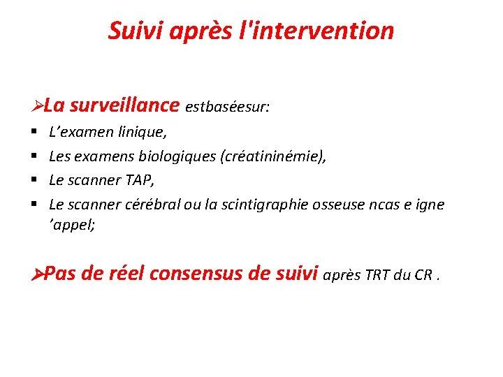 Suivi après l'intervention La surveillance estbaséesur: § L'examen linique, § Les examens biologiques (créatininémie),