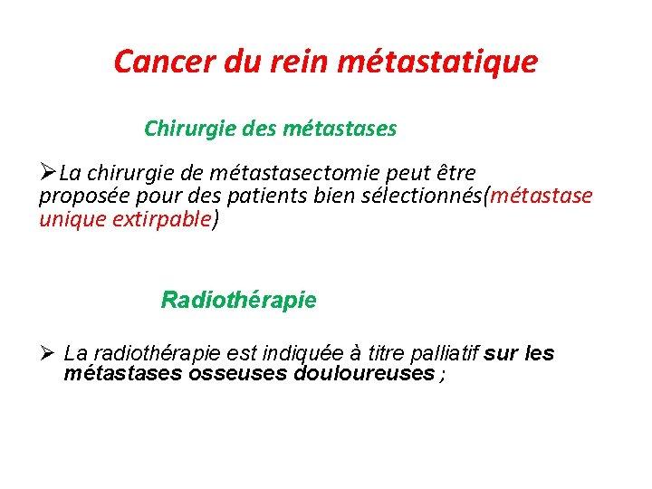 Cancer du rein métastatique Chirurgie des métastases La chirurgie de métastasectomie peut être proposée